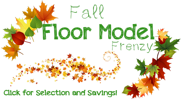 Fall Floor Model Frenzy - Click for Selection and Savings